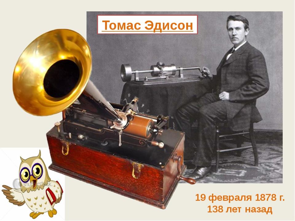 Томас Эдисон 19 февраля 1878 г. 138 лет назад
