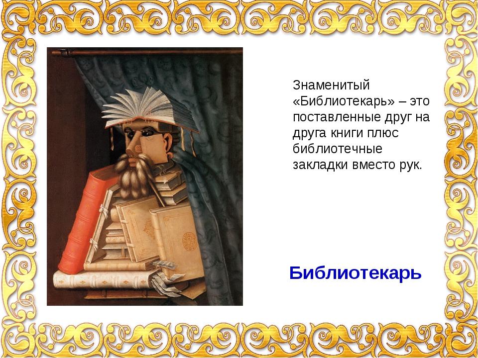 Библиотекарь Знаменитый «Библиотекарь» – это поставленные друг на друга книги...
