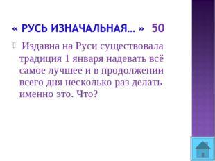 Издавна на Руси существовала традиция 1 января надевать всё самое лучшее и в