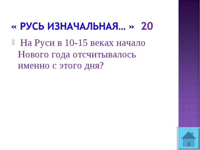 На Руси в 10-15 веках начало Нового года отсчитывалось именно с этого дня?