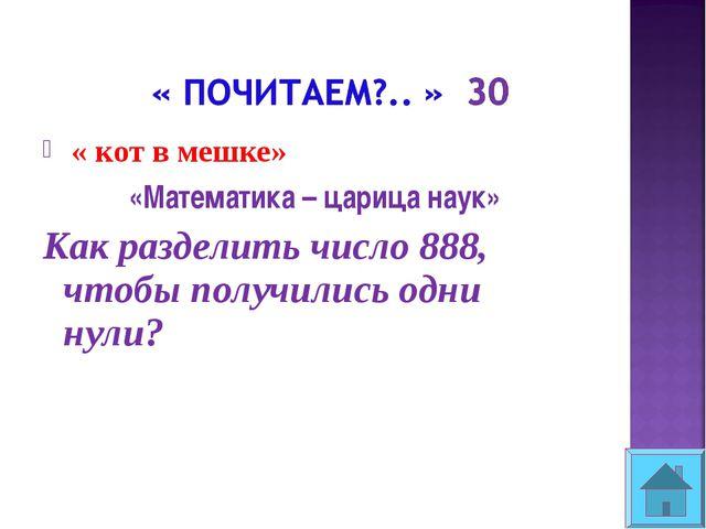 « кот в мешке» «Математика – царица наук» Как разделить число 888, чтобы пол...