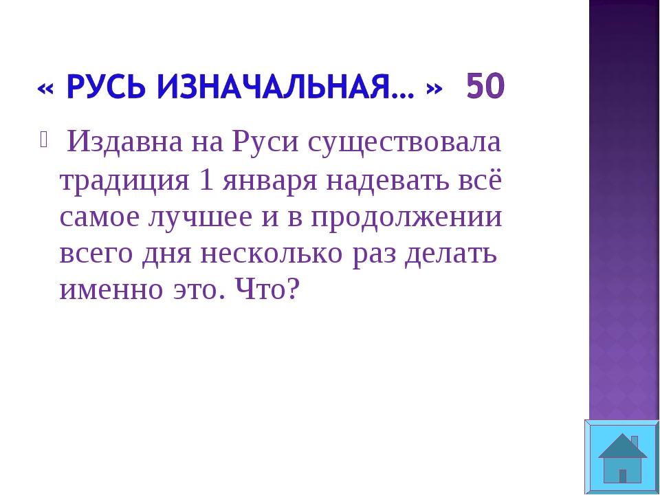Издавна на Руси существовала традиция 1 января надевать всё самое лучшее и в...