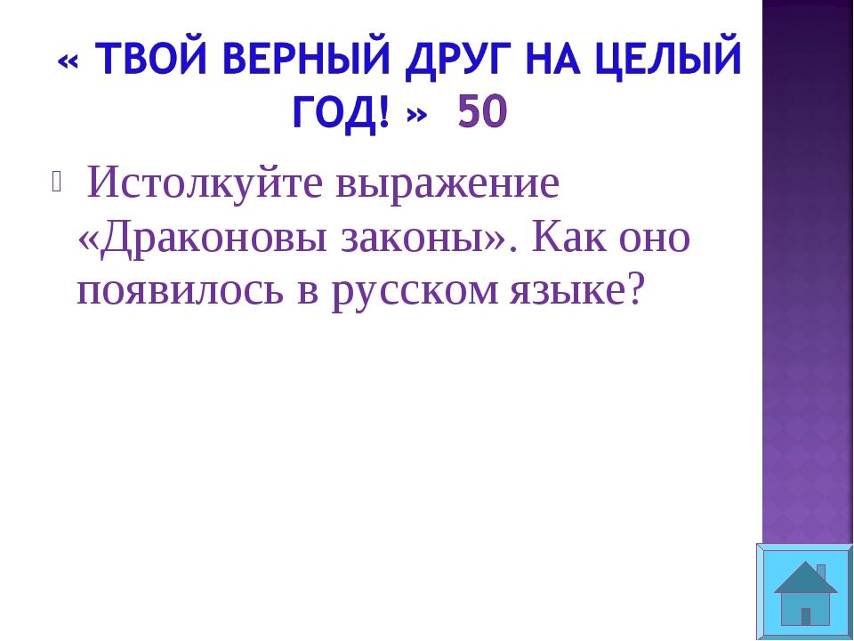 Истолкуйте выражение «Драконовы законы». Как оно появилось в русском языке?