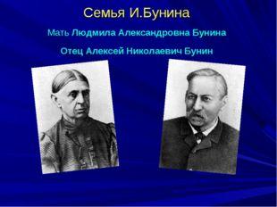 Семья И.Бунина Мать Людмила Александровна Бунина Отец Алексей Николаевич Бунин