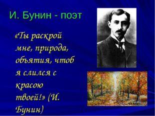 И. Бунин - поэт «Ты раскрой мне, природа, объятия, чтоб я слился с красою тво
