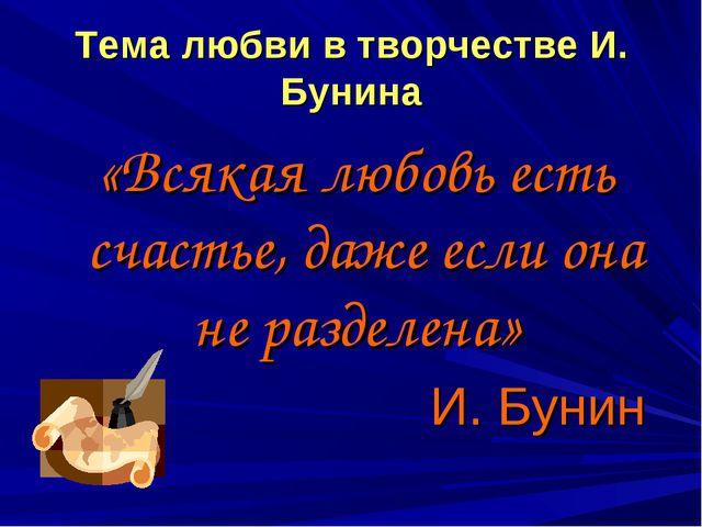 Тема любви в творчестве И. Бунина «Всякая любовь есть счастье, даже если она...