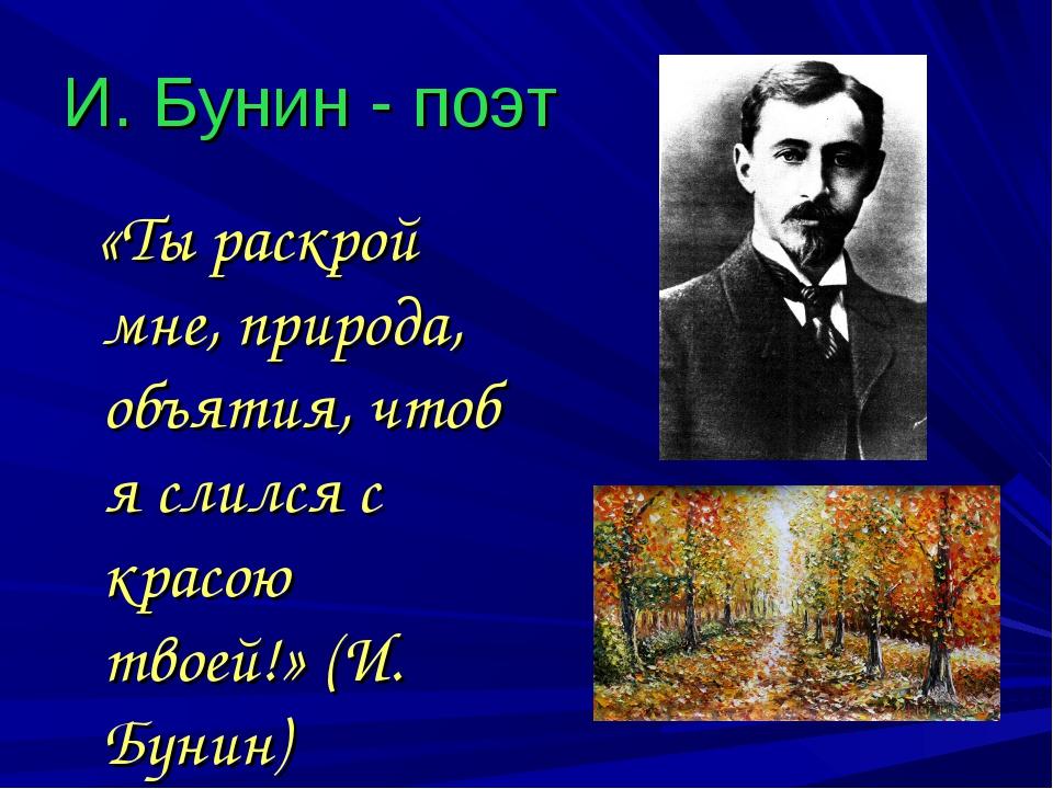 И. Бунин - поэт «Ты раскрой мне, природа, объятия, чтоб я слился с красою тво...