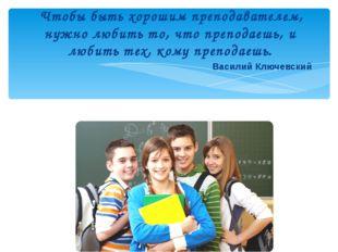 Чтобы быть хорошим преподавателем, нужно любить то, что преподаешь, и любить
