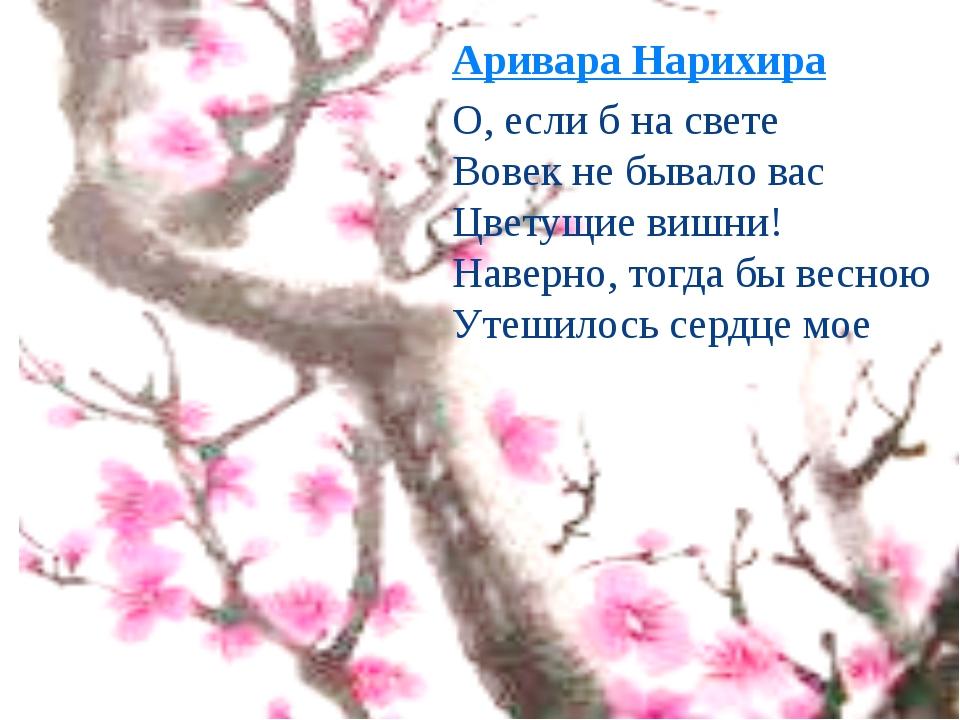 Аривара Нарихира О, если б на свете Вовек не бывало вас Цветущие вишни! Наве...