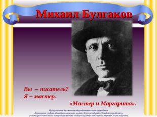 Михаил Булгаков Вы – писатель? Я – мастер. «Мастер и Маргарита». Муниципально