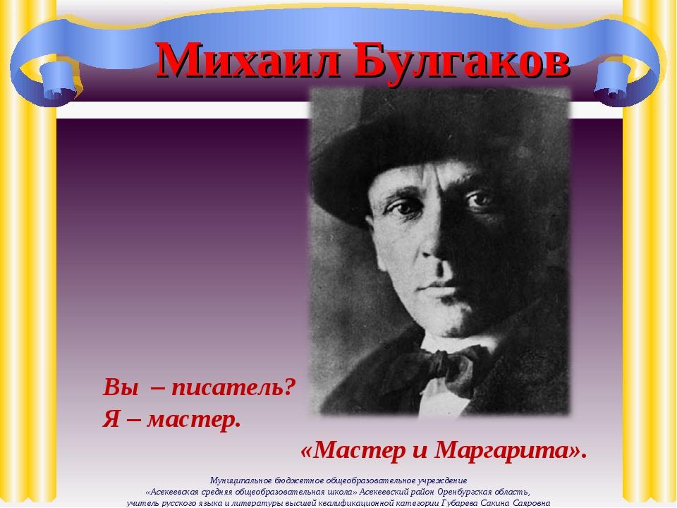 Михаил Булгаков Вы – писатель? Я – мастер. «Мастер и Маргарита». Муниципально...