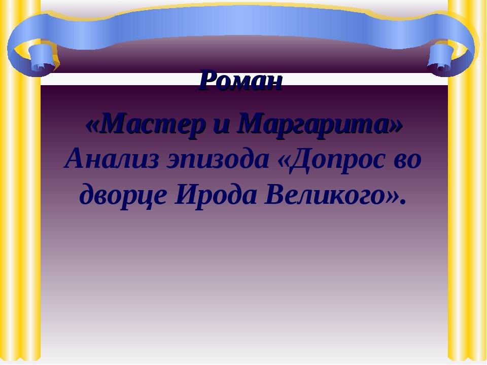 Роман «Мастер и Маргарита» Анализ эпизода «Допрос во дворце Ирода Великого».