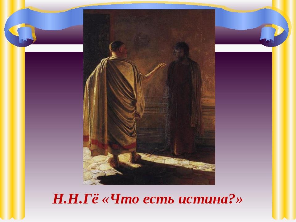 Н.Н.Гё «Что есть истина?»
