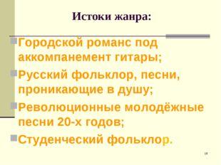 Истоки жанра: Городской романс под аккомпанемент гитары; Русский фольклор, п