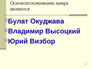 Основоположниками жанра являются Булат Окуджава Владимир Высоцкий Юрий Визбор *