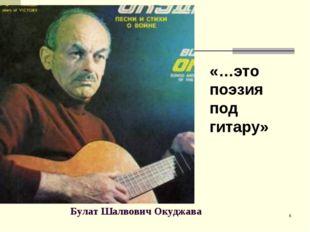Булат Шалвович Окуджава «…это поэзия под гитару» *