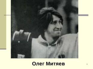 Олег Митяев *