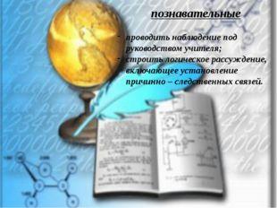 познавательные проводить наблюдение под руководством учителя; строить логичес