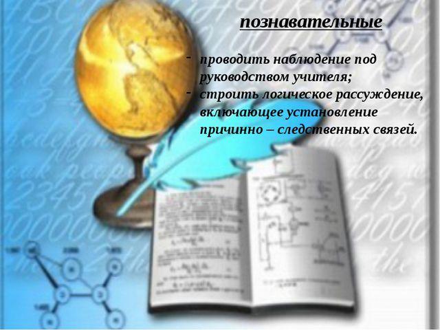 познавательные проводить наблюдение под руководством учителя; строить логичес...