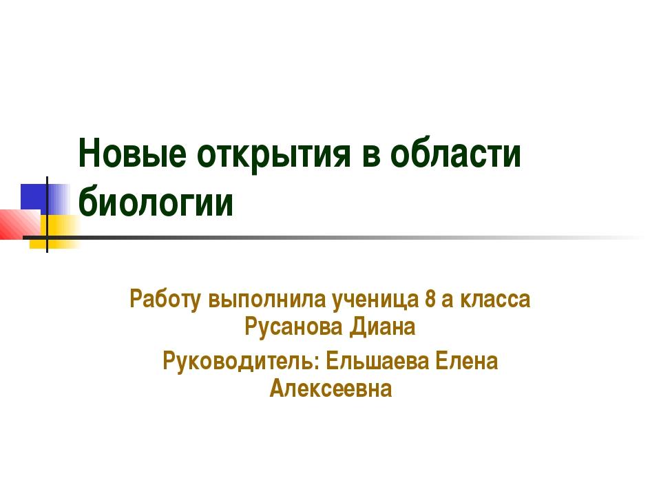 Новые открытия в области биологии Работу выполнила ученица 8 а класса Русанов...