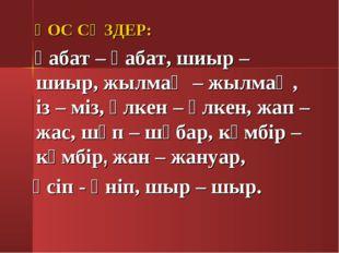 ҚОС СӨЗДЕР: қабат – қабат, шиыр – шиыр, жылмаң – жылмаң, із – міз, үлкен – ү