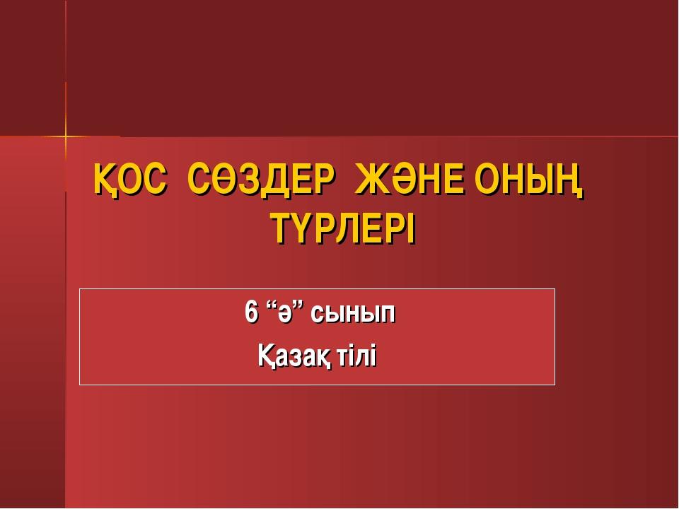 """ҚОС СӨЗДЕР ЖӘНЕ ОНЫҢ ТҮРЛЕРІ 6 """"ә"""" сынып Қазақ тілі"""