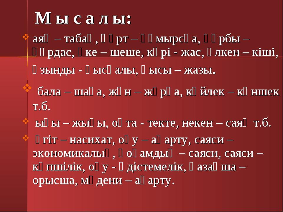 М ы с а л ы: аяқ – табақ, құрт – құмырсқа, құрбы – құрдас, әке – шеше, кәрі...