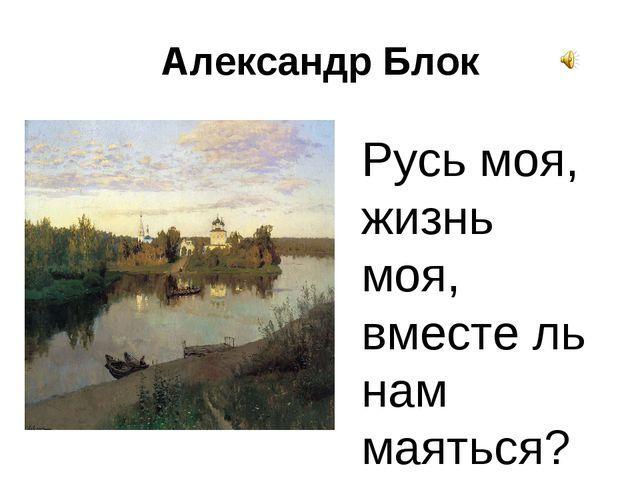 Александр Блок Русь моя, жизнь моя, вместе ль нам маяться?