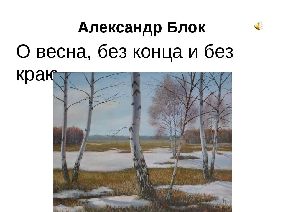 Александр Блок О весна, без конца и без краю