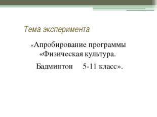 Тема эксперимента «Апробирование программы «Физическая культура. Бадминтон 5