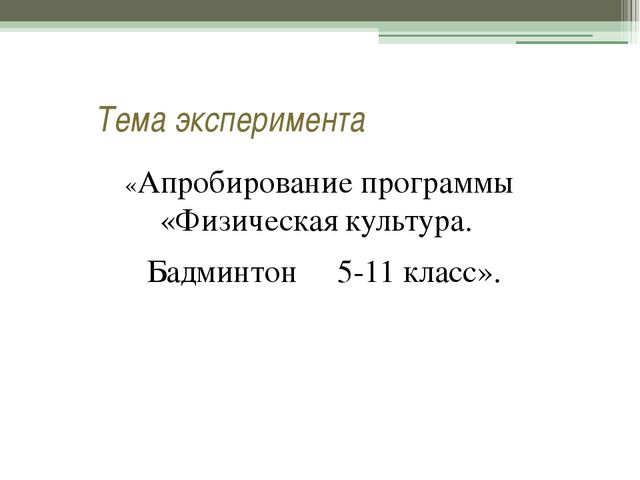 Тема эксперимента «Апробирование программы «Физическая культура. Бадминтон 5...