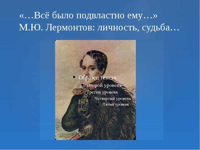 «…Всё было подвластно ему…» М.Ю. Лермонтов: личность, судьба…