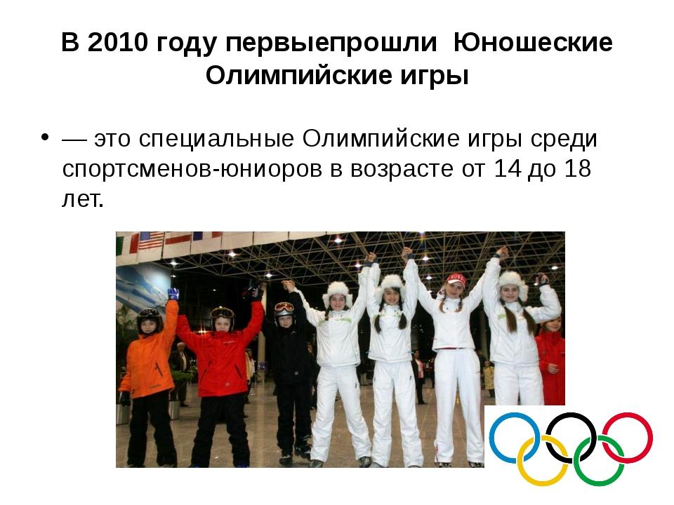 В 2010 году первыепрошли Юношеские Олимпийские игры — это специальные Олимпий...
