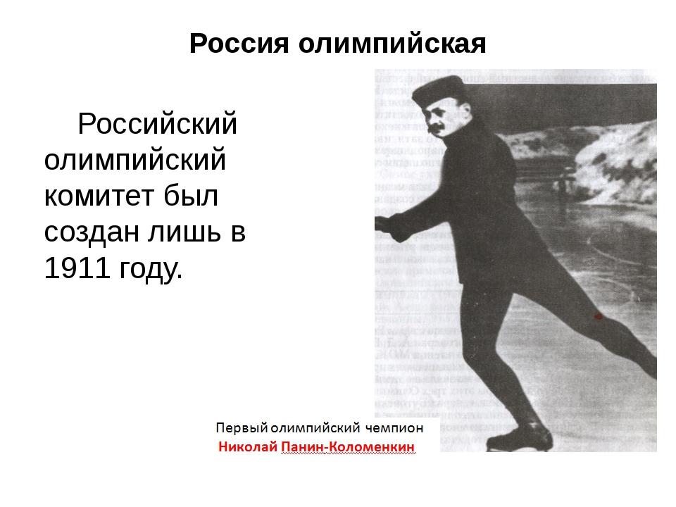 Россия олимпийская Российский олимпийский комитет был создан лишь в 1911 году.