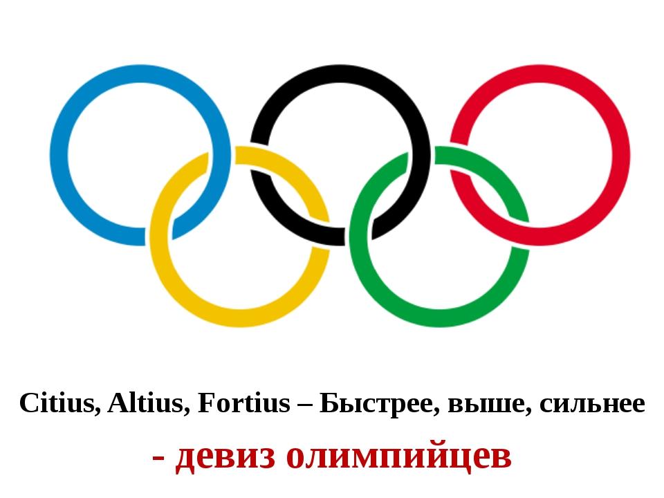 Citius, Altius, Fortius – Быстрее, выше, сильнее - девиз олимпийцев