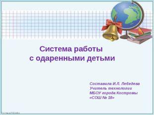 Система работы с одаренными детьми Составила И.Л. Лебедева Учитель технологи