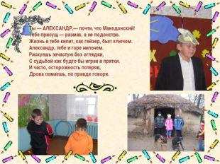 Ты — АЛЕКСАНДР,— почти, что Македонский! Тебе присущ — размах, а не подонство