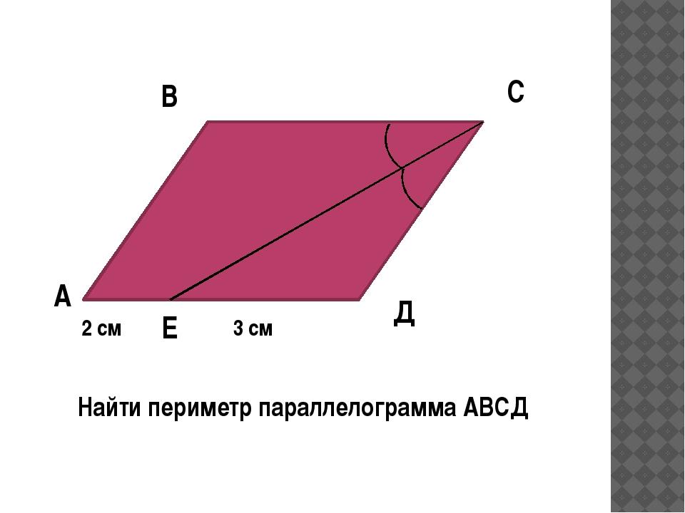 А Д С В Найти периметр параллелограмма АВСД Е 2 см 3 см