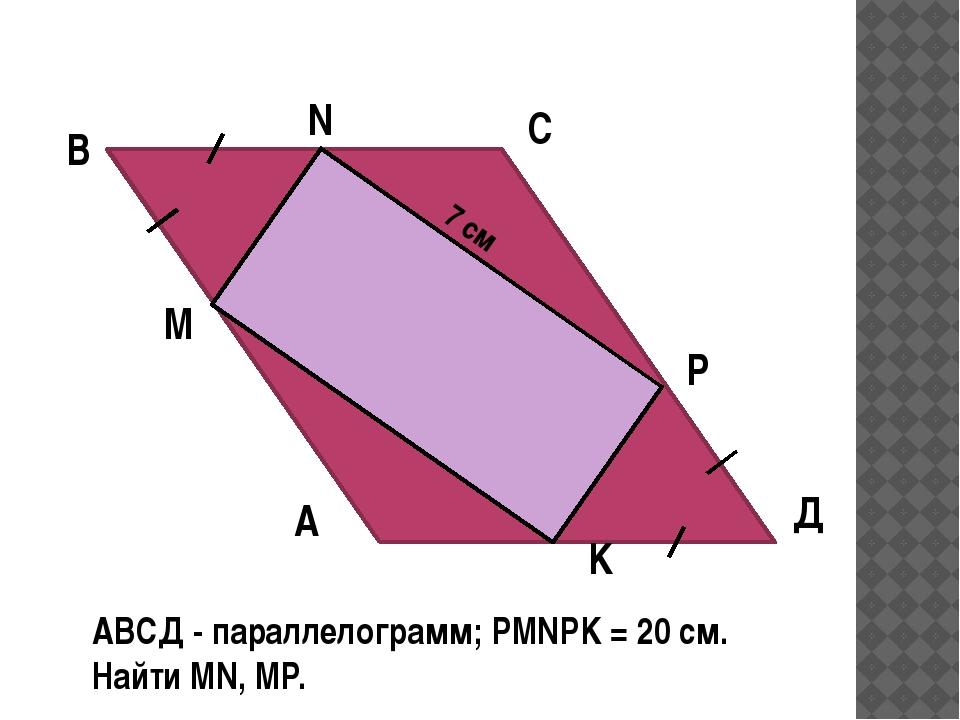 А Д С В АВСД - параллелограмм; РMNPK = 20 см. Найти MN, MP. М 7 см P N K