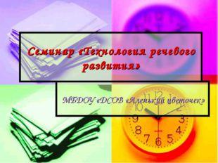 Семинар «Технология речевого развития» МБДОУ «ДСОВ «Аленький цветочек»