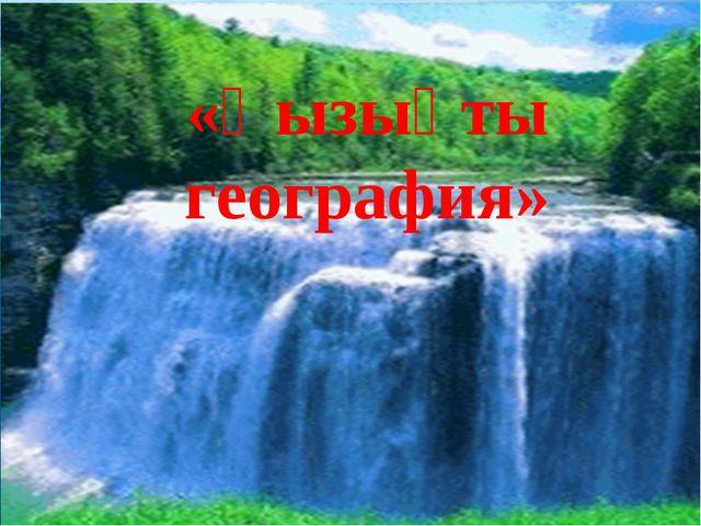 «Қызықты география» «Қызықты география»