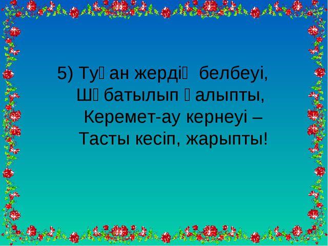 5) Туған жердің белбеуі, Шұбатылып қалыпты, Керемет-ау кернеуі – Тасты кесіп,...