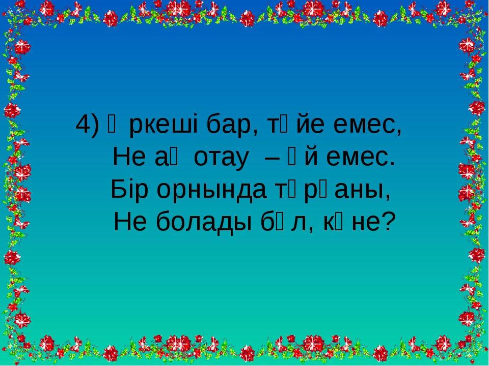 4) Өркеші бар, түйе емес, Не ақ отау – үй емес. Бір орнында тұрғаны, Не болад...