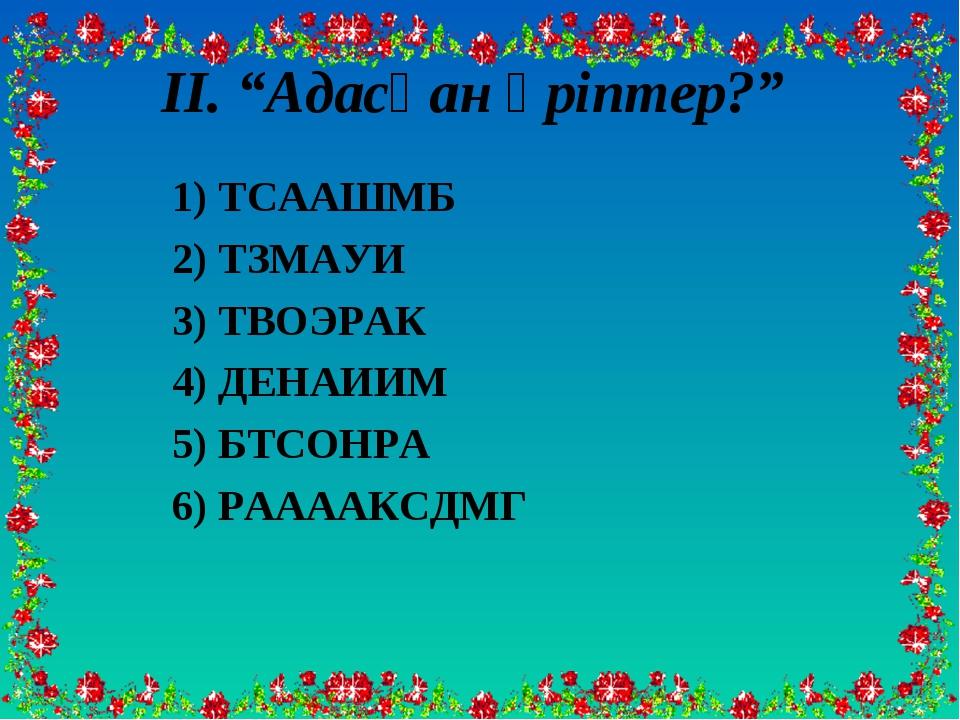 """ІІ. """"Адасқан әріптер?"""" 1) ТСААШМБ 2) ТЗМАУИ 3) ТВОЭРАК 4) ДЕНАИИМ 5) БТСОНРА..."""