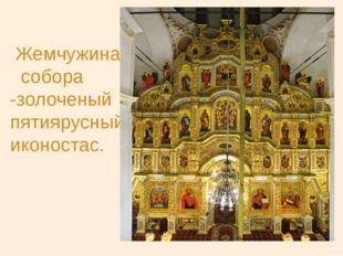Жемчужина собора -золоченый пятиярусный иконостас.
