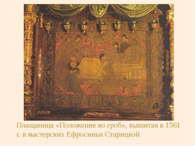 Плащаница «Положение во гроб», вышитая в 1561 г. в мастерских Ефросиньи Стари...