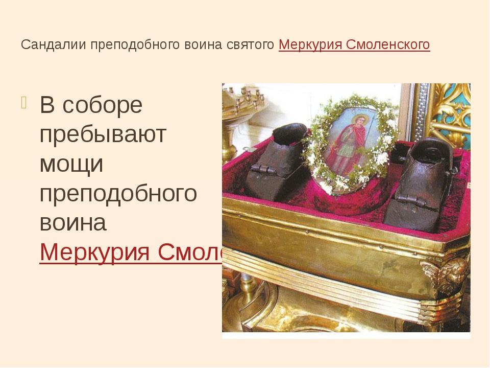 Сандалии преподобного воинасвятого Меркурия Смоленского В соборе пребывают м...
