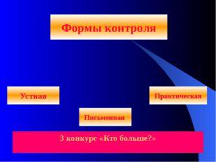 Формы контроля Письменная Устная Практическая 3 конкурс «Кто больше?»