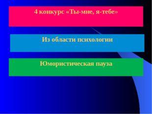 4 конкурс «Ты-мне, я-тебе» Из области психологии Юмористическая пауза