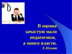 В оценке зачастую мало педагогики, а много власти. Е.Ильин